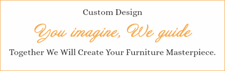 Custom Design You imagine, We guide Together We Will Create Your Furniture Masterpiece.